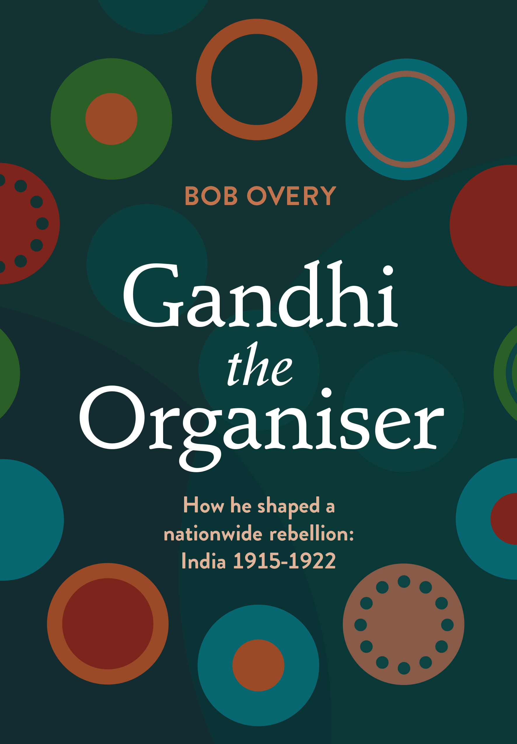 Gandhi the Organiser. How he shaped a nationwide rebellion: India 1915-1922